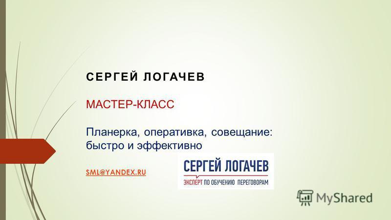 СЕРГЕЙ ЛОГАЧЕВ МАСТЕР-КЛАСС Планерка, оперативка, совещание: быстро и эффективно SML@YANDEX.RU