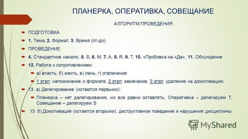 ПЛАНЕРКА, ОПЕРАТИВКА, СОВЕЩАНИЕ АЛГОРИТМ ПРОВЕДЕНИЯ ПОДГОТОВКА 1. Тема, 2. Формат, 3. Время (от-до) ПРОВЕДЕНИЕ 4. Стандартное начало, 5. S, 6. M, 7. A, 8. R, 9. T, 10. «Пробивка на «Да», 11. Обсуждение 12. Работа с сопротивлением: а) власть, б) месть