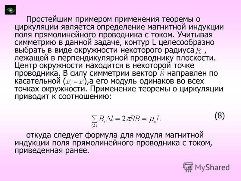 Простейшим примером применения теоремы о циркуляции является определение магнитной индукции поля прямолинейного проводника с током. Учитывая симметрию в данной задаче, контур L целесообразно выбрать в виде окружности некоторого радиуса, лежащей в пер
