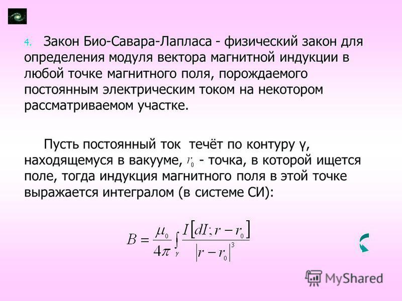 4. Закон Био-Савара-Лапласа - физический закон для определения модуля вектора магнитной индукции в любой точке магнитного поля, порождаемого постоянным электрическим током на некотором рассматриваемом участке. Пусть постоянный ток течёт по контуру γ,