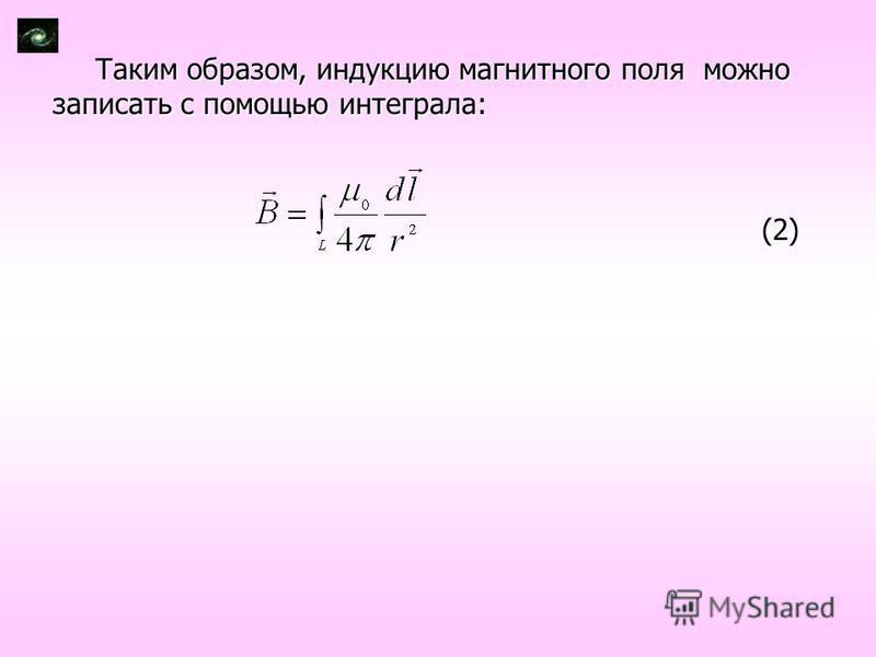 Таким образом, индукцию магнитного поля можно записать с помощью интеграла: (2) (2)