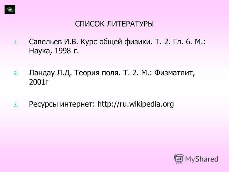 СПИСОК ЛИТЕРАТУРЫ 1. Савельев И.В. Курс общей физики. Т. 2. Гл. 6. М.: Наука, 1998 г. 2. Ландау Л.Д. Теория поля. Т. 2. М.: Физматлит, 2001 г 3. Ресурсы интернет: http://ru.wikipedia.org