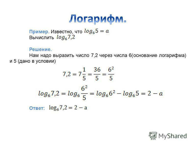 Пример. Известно, что Вычислить Решение. Нам надо выразить число 7,2 через числа 6(основание логарифма) и 5 (дано в условии) Ответ: