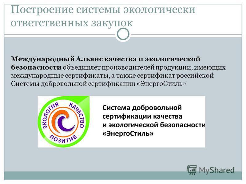 Построение системы экологически ответственных закупок Международный Альянс качества и экологической безопасности объединяет производителей продукции, имеющих международные сертификаты, а также сертификат российской Системы добровольной сертификации «