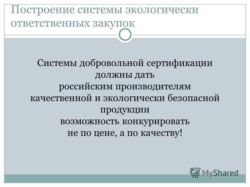 Построение системы экологически ответственных закупок Системы добровольной сертификации должны дать российским производителям качественной и экологически безопасной продукции возможность конкурировать не по цене, а по качеству!
