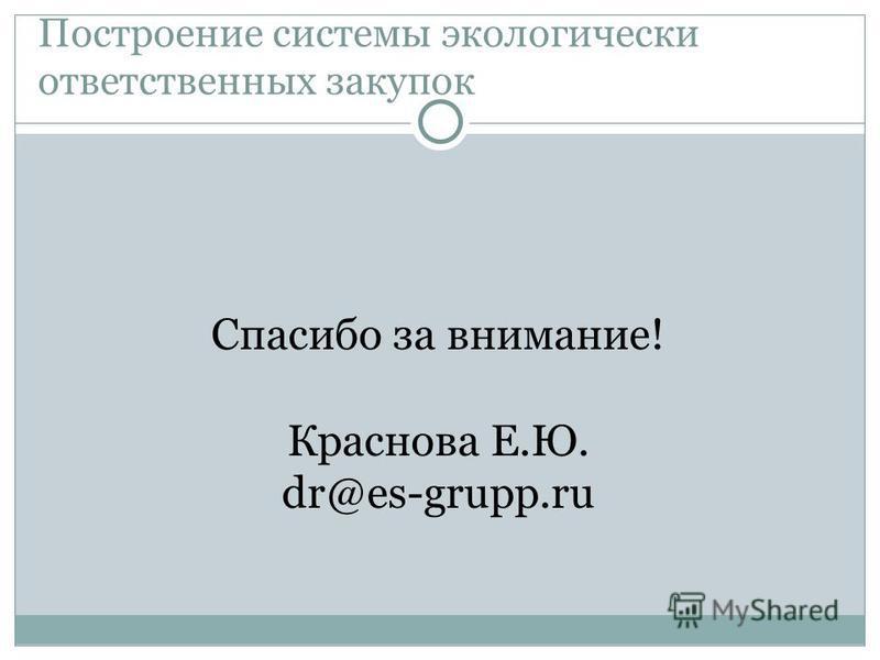 Построение системы экологически ответственных закупок Спасибо за внимание! Краснова Е.Ю. dr@es-grupp.ru