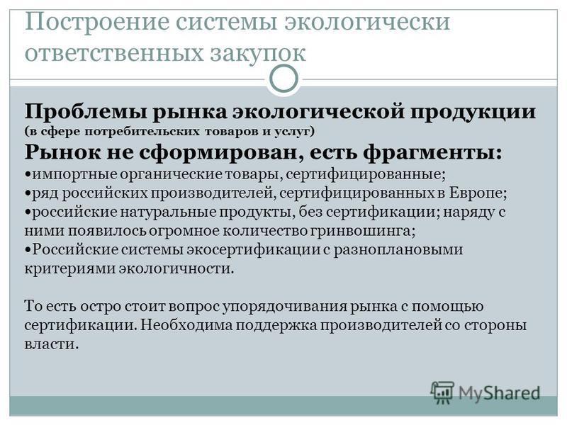 Построение системы экологически ответственных закупок Проблемы рынка экологической продукции (в сфере потребительских товаров и услуг) Рынок не сформирован, есть фрагменты: импортные органические товары, сертифицированные; ряд российских производител