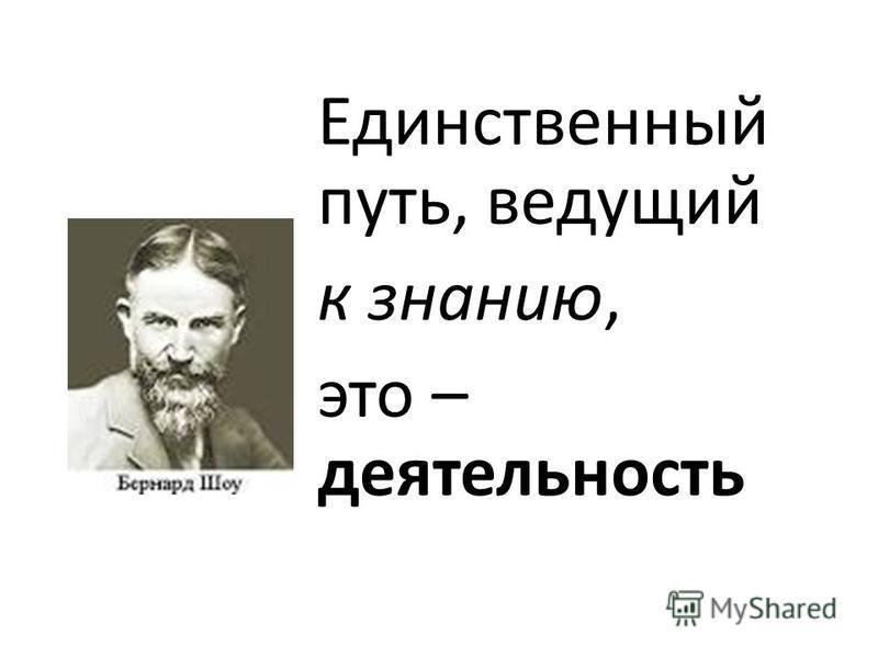 Единственный путь, ведущий к знанию, это – деятельность