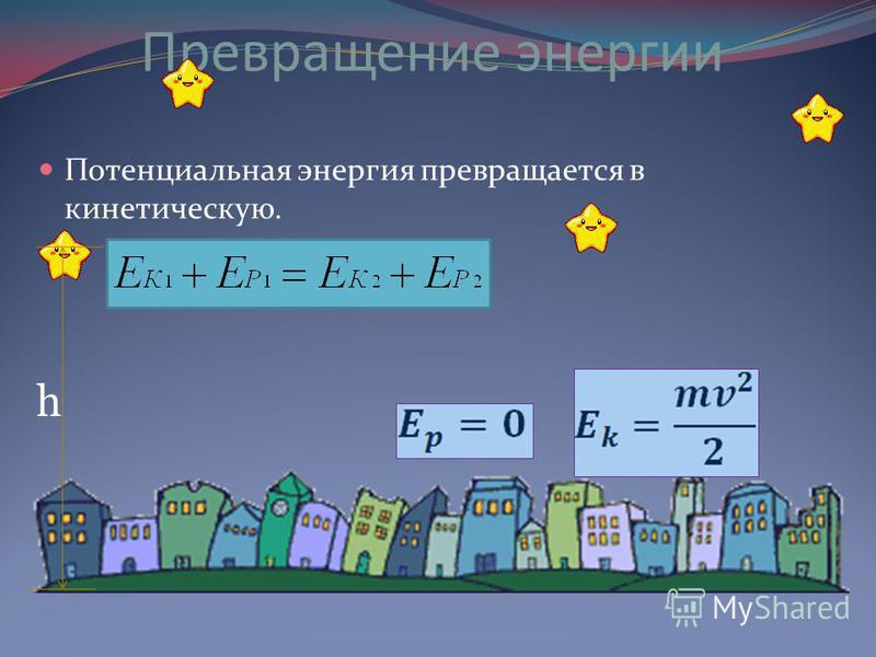 Превращение энергии Потенциальная энергия превращается в кинетическую. h