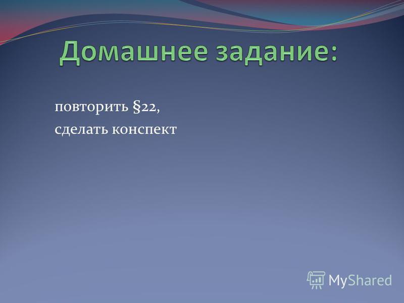 повторить §22, сделать конспект