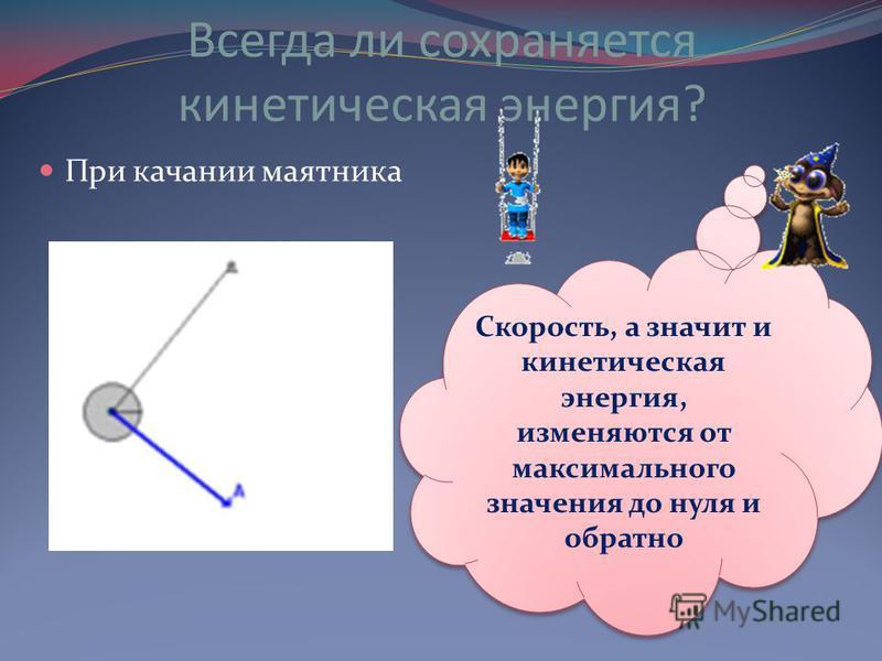 Всегда ли сохраняется кинетическая энергия? При качании маятника Скорость, а значит и кинетическая энергия, изменяются от максимального значения до нуля и обратно