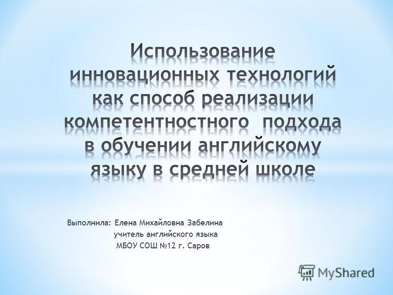 Выполнила: Елена Михайловна Забелина учитель английского языка МБОУ СОШ 12 г. Саров