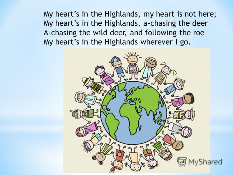 My hearts in the Highlands, my heart is not here; My hearts in the Highlands, a-chasing the deer A-chasing the wild deer, and following the roe My hearts in the Highlands wherever I go. 2
