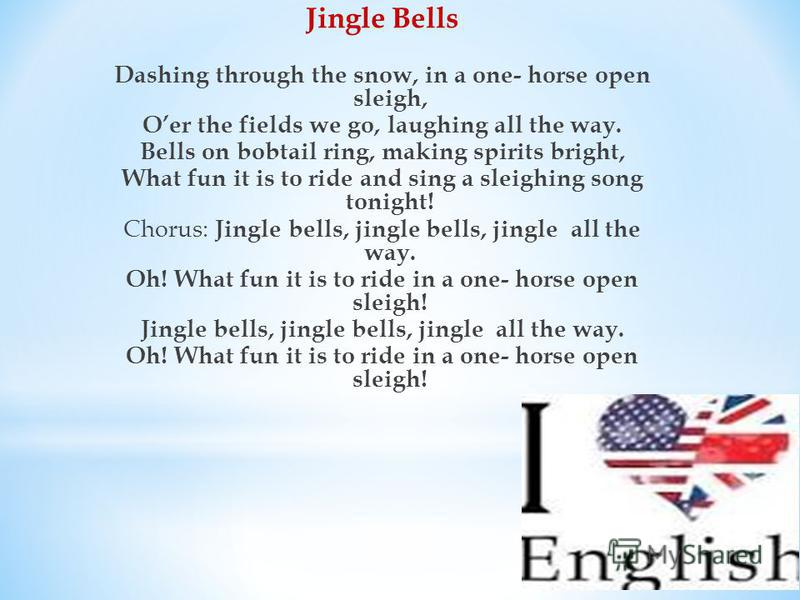 Jingle Bells Dashing through the snow, in a one- horse open sleigh, Oer the fields we go, laughing all the way. Bells on bobtail ring, making spirits bright, What fun it is to ride and sing a sleighing song tonight! Chorus: Jingle bells, jingle bells