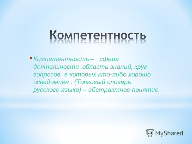 Компетентность – сфера деятельности,область знаний, круг вопросов, в которых кто-либо хорошо осведомлен. (Толковый словарь русского языка) – абстрактное понятие