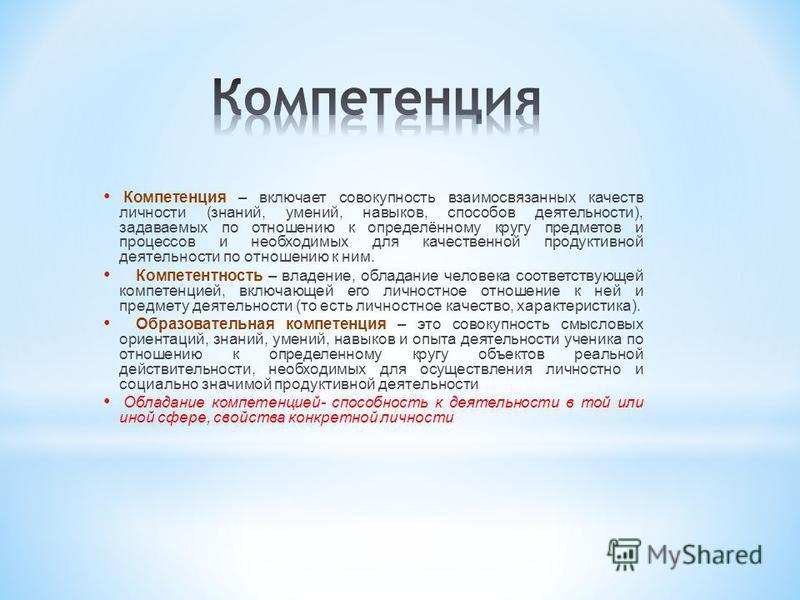 Компетенция – включает совокупность взаимосвязанных качеств личности (знаний, умений, навыков, способов деятельности), задаваемых по отношению к определённому кругу предметов и процессов и необходимых для качественной продуктивной деятельности по отн