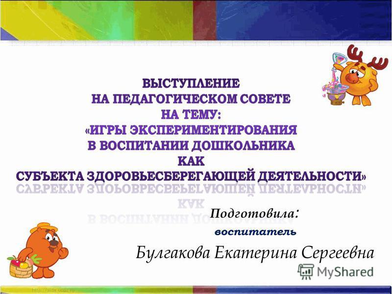 Подготовила : воспитатель Булгакова Екатерина Сергеевна