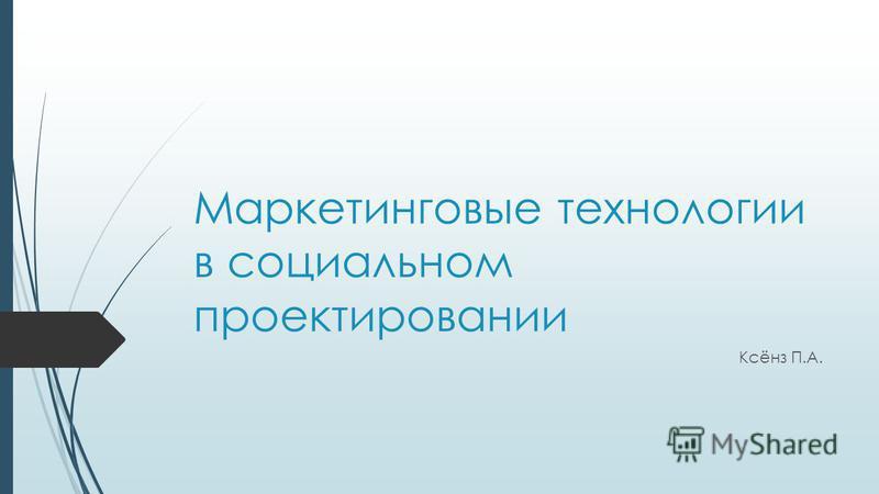 Маркетинговые технологии в социальном проектировании Ксёнз П.А.