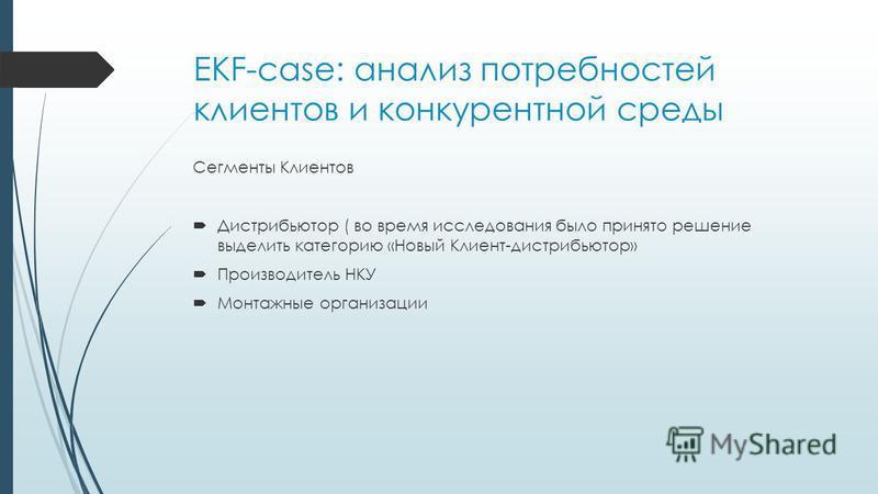 EKF-case: анализ потребностей клиентов и конкурентной среды Сегменты Клиентов Дистрибьютор ( во время исследования было принято решение выделить категорию «Новый Клиент-дистрибьютор» Производитель НКУ Монтажные организации