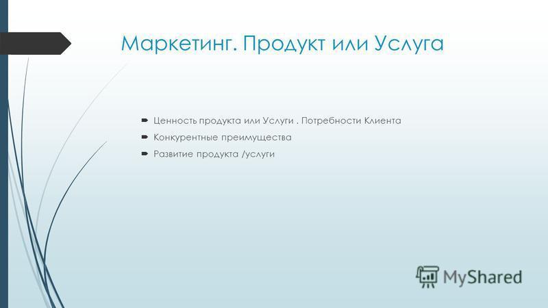Маркетинг. Продукт или Услуга Ценность продукта или Услуги. Потребности Клиента Конкурентные преимущества Развитие продукта /услуги