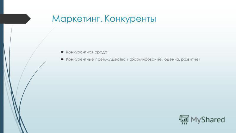 Маркетинг. Конкуренты Конкурентная среда Конкурентные преимущества ( формирование, оценка, развитие)
