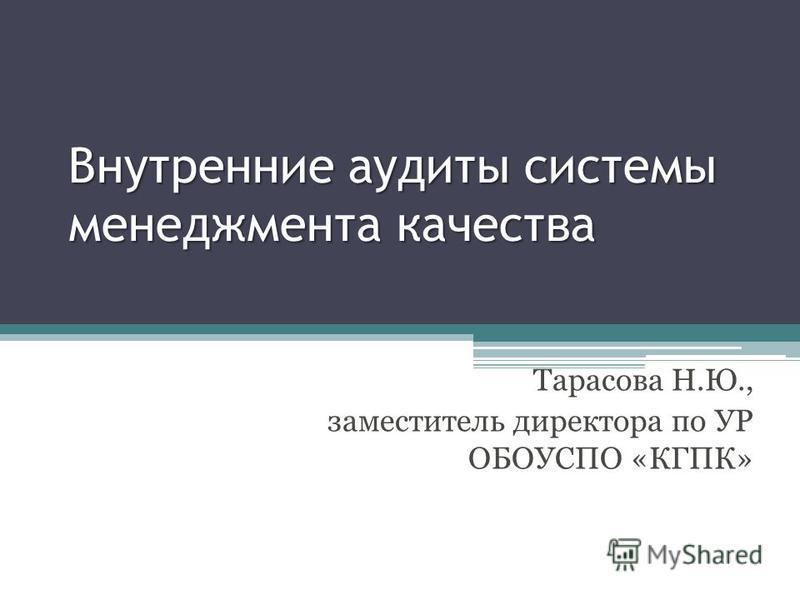 Внутренние аудиты системы менеджмента качества Тарасова Н.Ю., заместитель директора по УР ОБОУСПО «КГПК»