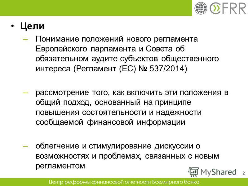 Центр реформы финансовой отчетности Всемирного банка Цели –Понимание положений нового регламента Европейского парламента и Совета об обязательном аудите субъектов общественного интереса (Регламент (ЕС) 537/2014) –рассмотрение того, как включить эти п