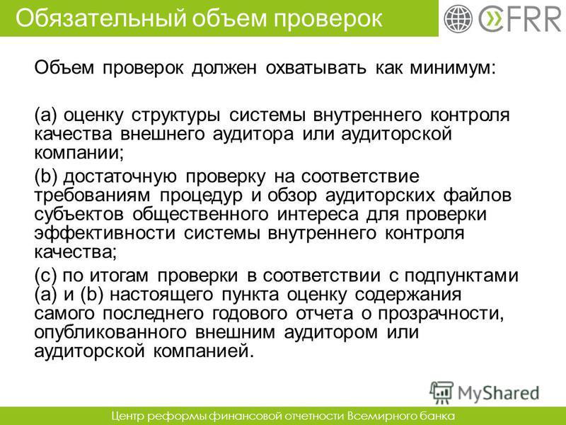 Центр реформы финансовой отчетности Всемирного банка Объем проверок должен охватывать как минимум: (a) оценку структуры системы внутреннего контроля качества внешнего аудитора или аудиторской компании; (b) достаточную проверку на соответствие требова