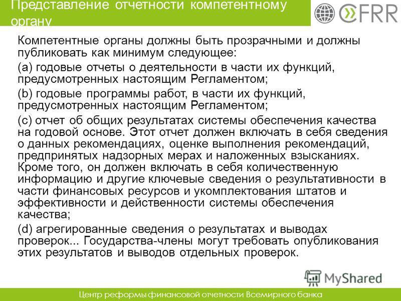 Центр реформы финансовой отчетности Всемирного банка Компетентные органы должны быть прозрачными и должны публиковать как минимум следующее: (a) годовые отчеты о деятельности в части их функций, предусмотренных настоящим Регламентом; (b) годовые прог