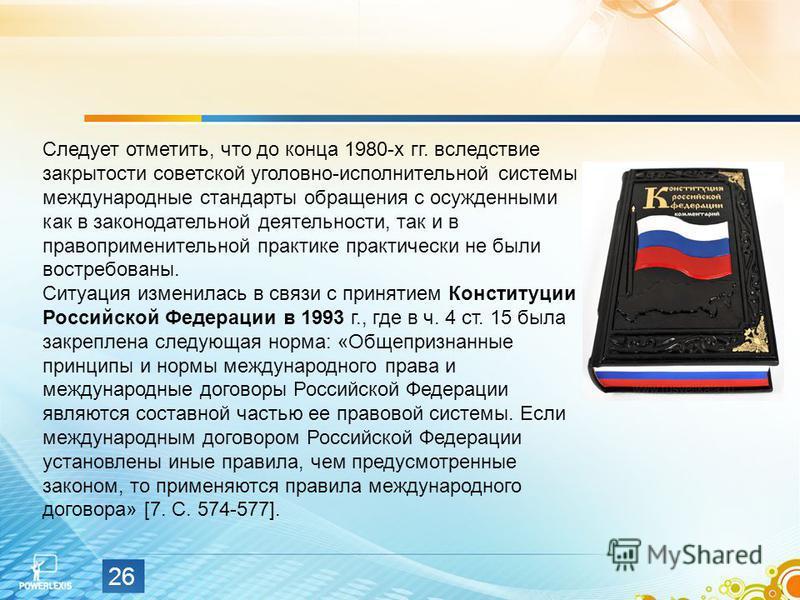 26 Следует отметить, что до конца 1980-х гг. вследствие закрытости советской уголовно-исполнительной системы международные стандарты обращения с осужденными как в законодательной деятельности, так и в правоприменительной практике практически не были