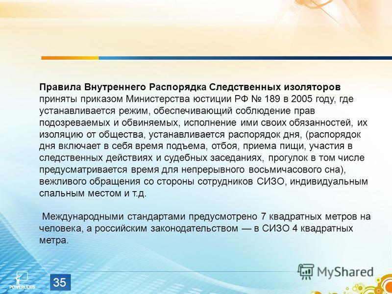 35 Правила Внутреннего Распорядка Следственных изоляторов приняты приказом Министерства юстиции РФ 189 в 2005 году, где устанавливается режим, обеспечивающий соблюдение прав подозреваемых и обвиняемых, исполнение ими своих обязанностей, их изоляцию о