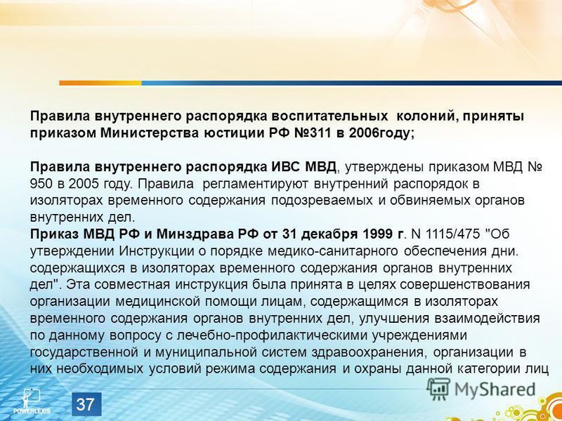 37 Правила внутреннего распорядка воспитательных колоний, приняты приказом Министерства юстиции РФ 311 в 2006 году; Правила внутреннего распорядка ИВС МВД, утверждены приказом МВД 950 в 2005 году. Правила регламентируют внутренний распорядок в изолят