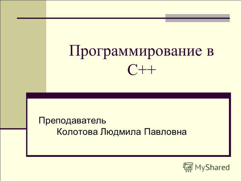 Программирование в C++ Преподаватель Колотова Людмила Павловна
