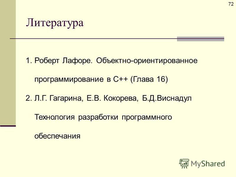 Литература 72 1. Роберт Лафоре. Объектно-ориентированное программирование в С++ (Глава 16) 2.Л.Г. Гагарина, Е.В. Кокорева, Б.Д.Виснадул Технология разработки программного обеспечания