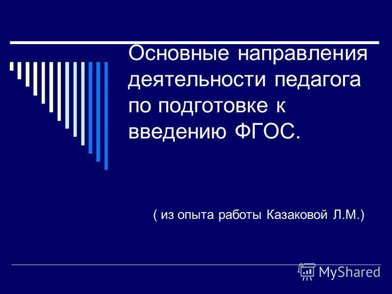 Основные направления деятельности педагога по подготовке к введению ФГОС. ( из опыта работы Казаковой Л.М.)