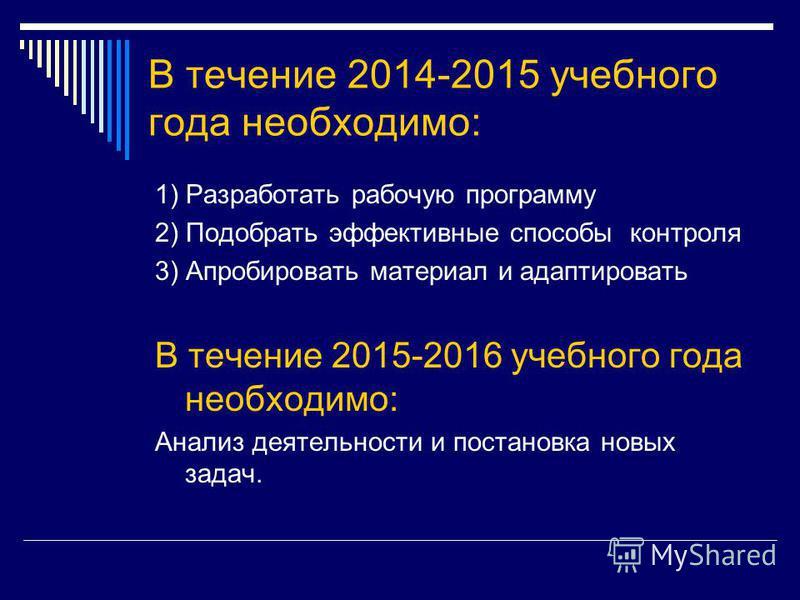 В течение 2014-2015 учебного года необходимо: 1) Разработать рабочую программу 2) Подобрать эффективные способы контроля 3) Апробировать материал и адаптировать В течение 2015-2016 учебного года необходимо: Анализ деятельности и постановка новых зада