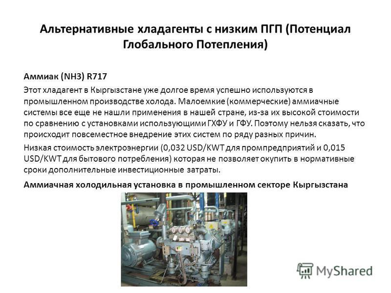 Альтернативные хладагенты с низким ПГП (Потенциал Глобального Потепления) Аммиак (NH3) R717 Этот хладагент в Кыргызстане уже долгое время успешно используются в промышленном производстве холода. Малоемкие (коммерческие) аммиачные системы все еще не н