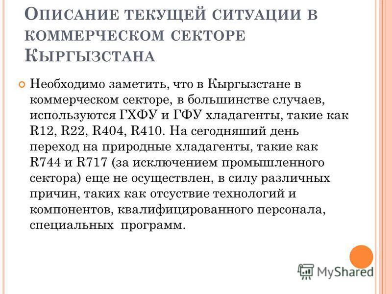 О ПИСАНИЕ ТЕКУЩЕЙ СИТУАЦИИ В КОММЕРЧЕСКОМ СЕКТОРЕ К ЫРГЫЗСТАНА Необходимо заметить, что в Кыргызстане в коммерческом секторе, в большинстве случаев, используются ГХФУ и ГФУ хладагенты, такие как R12, R22, R404, R410. На сегодняший день переход на при