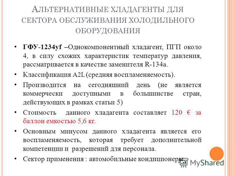А ЛЬТЕРНАТИВНЫЕ ХЛАДАГЕНТЫ ДЛЯ СЕКТОРА ОБСЛУЖИВАНИЯ ХОЛОДИЛЬНОГО ОБОРУДОВАНИЯ ГФУ-1234yf –Однокомпонентный хладагент, ПГП около 4, в силу схожих характеристик температур давления, рассматривается в качестве заменителя R-134a. Классификация A2L (средн