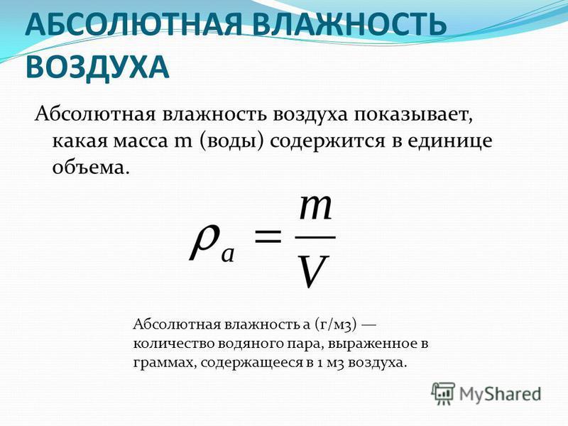 АБСОЛЮТНАЯ ВЛАЖНОСТЬ ВОЗДУХА Абсолютная влажность воздуха показывает, какая масса m (воды) содержится в единице объема. Абсолютная влажность а (г/м 3) количество водяного пара, выраженное в граммах, содержащееся в 1 м 3 воздуха.