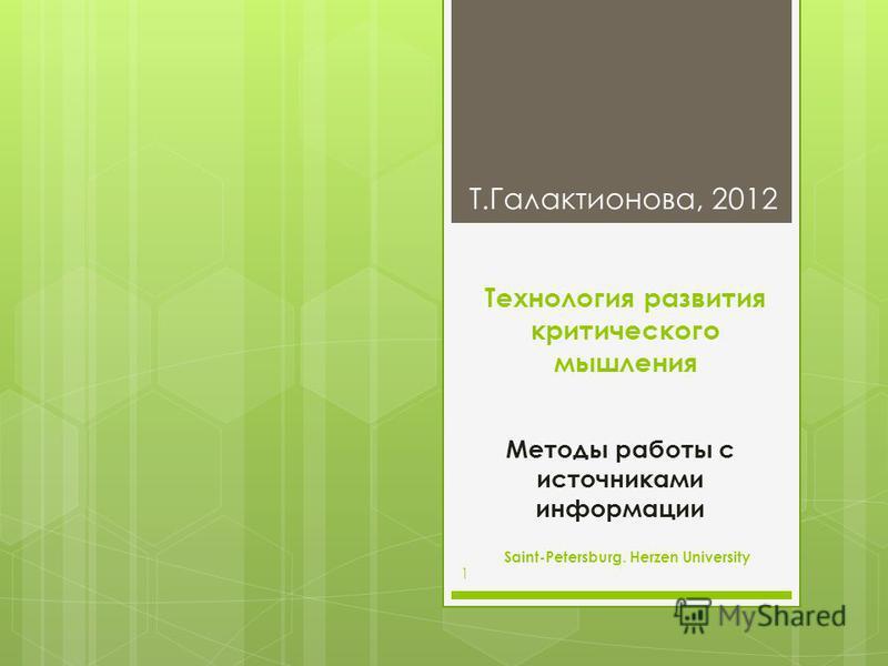 Технология развития критического мышления Методы работы с источниками информации T.Галактионова, 2012 Saint-Petersburg. Herzen University 1