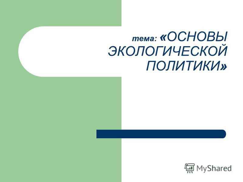 тема: «ОСНОВЫ ЭКОЛОГИЧЕСКОЙ ПОЛИТИКИ»
