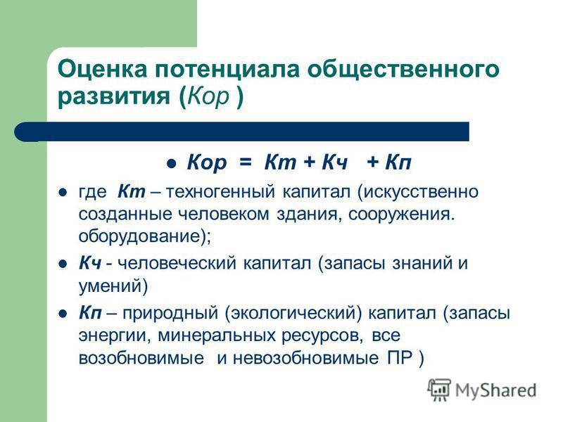 Оценка потенциала общественного развития (Кор ) Кор = Кт + Кч + Кп где Кт – техногенный капитал (искусственно созданные человеком здания, сооружения. оборудование); Кч - человеческий капитал (запасы знаний и умений) Кп – природный (экологический) кап