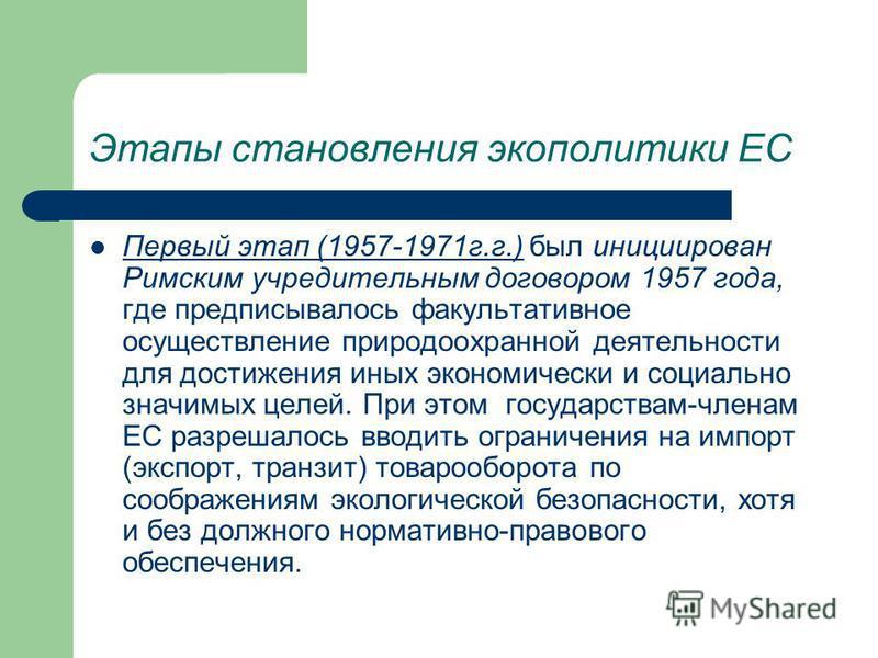 Этапы становления экополитики ЕС Первый этап (1957-1971 г.г.) был инициирован Римским учредительным договором 1957 года, где предписывалось факультативное осуществление природоохранной деятельности для достижения иных экономически и социально значимы