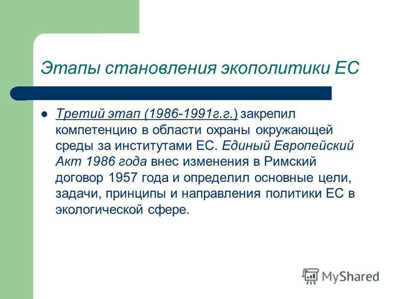 Этапы становления экополитики ЕС Третий этап (1986-1991 г.г.) закрепил компетенцию в области охраны окружающей среды за институтами ЕС. Единый Европейский Акт 1986 года внес изменения в Римский договор 1957 года и определил основные цели, задачи, при