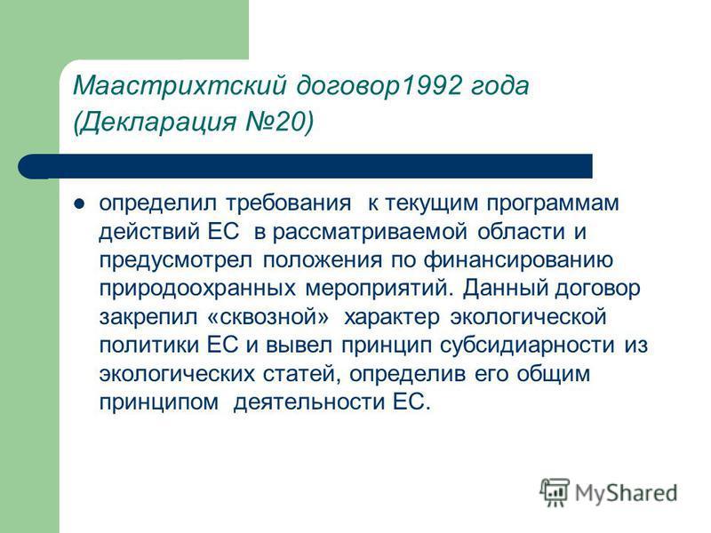Маастрихтский договор 1992 года (Декларация 20) определил требования к текущим программам действий ЕС в рассматриваемой области и предусмотрел положения по финансированию природоохранных мероприятий. Данный договор закрепил «сквозной» характер эколог