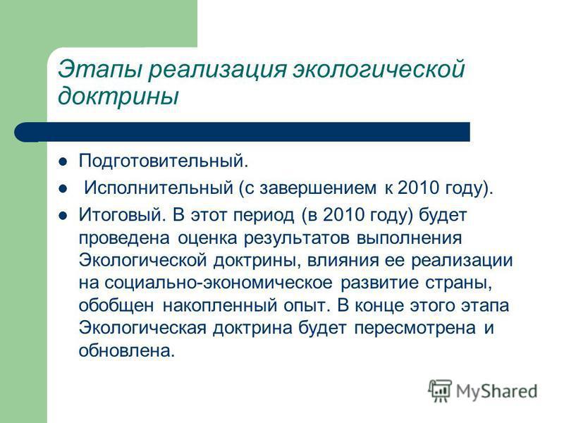 Этапы реализация экологической доктрины Подготовительный. Исполнительный (с завершением к 2010 году). Итоговый. В этот период (в 2010 году) будет проведена оценка результатов выполнения Экологической доктрины, влияния ее реализации на социально-эконо