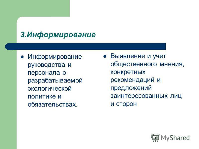 3. Информирование Информирование руководства и персонала о разрабатываемой экологической политике и обязательствах. Выявление и учет общественного мнения, конкретных рекомендаций и предложений заинтересованных лиц и сторон