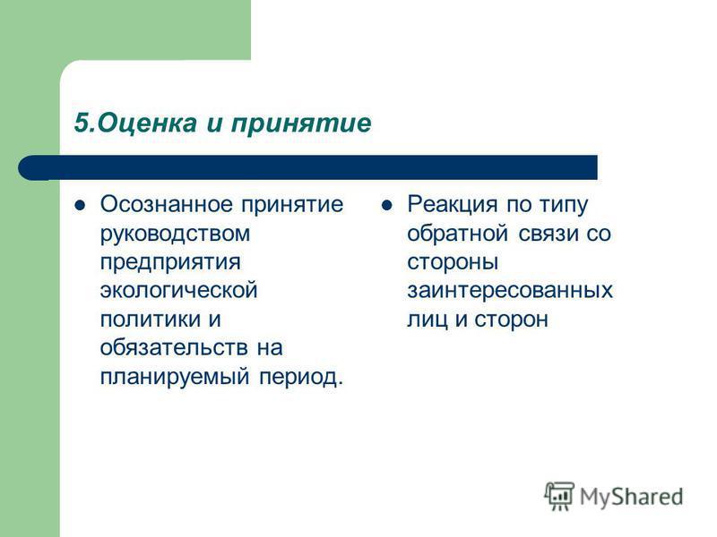 5. Оценка и принятие Осознанное принятие руководством предприятия экологической политики и обязательств на планируемый период. Реакция по типу обратной связи со стороны заинтересованных лиц и сторон