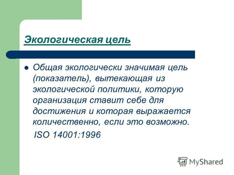 Экологическая цель Общая экологически значимая цель (показатель), вытекающая из экологической политики, которую организация ставит себе для достижения и которая выражается количественно, если это возможно. ISO 14001:1996